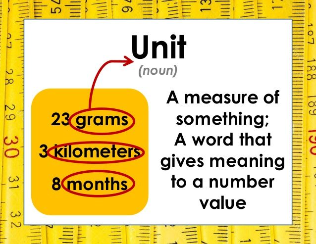 Unit A measure of something; A word that gives meaning to a number value (noun) 23 grams 3 kilometers 8 months