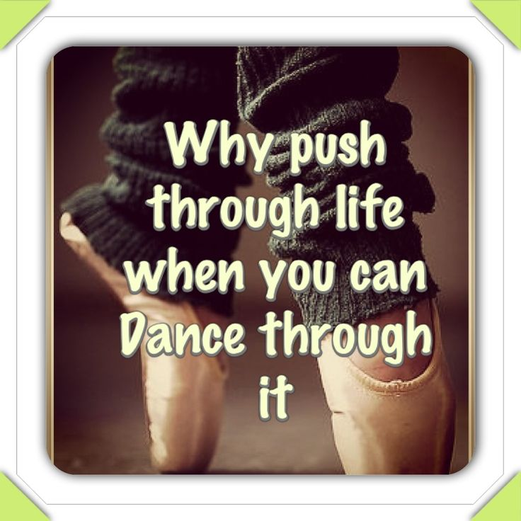 Why Push Through Life When You Can Dance Through It!