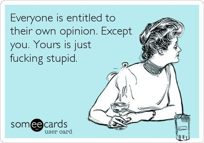 Everyone is entitled to their own opinion. Except you. Yours is just fucking stupid. #Someecards
