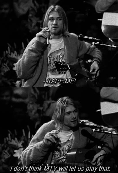 "Woman in the crowd: ""RAPE ME!"" Kurt: "" I don't think MTV would let us play that."" The only man who can mock MTV, and get away with it."