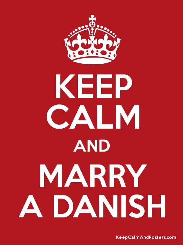 Keep Calm and MARRY A DANISH Okay i would actually like to marry some from another scandinavian country cause i'm already danish