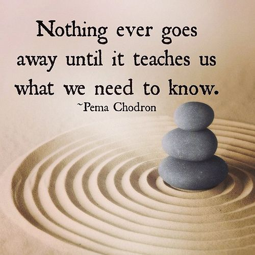 """""""Nothing ever goes away until it teaches us what we need to know."""" - Pema Chodron #quote"""