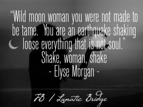 Wild moon woman you were not made to be tame. You are an earthquake shaking loose everything that is not soul. Shake, woman, shake.