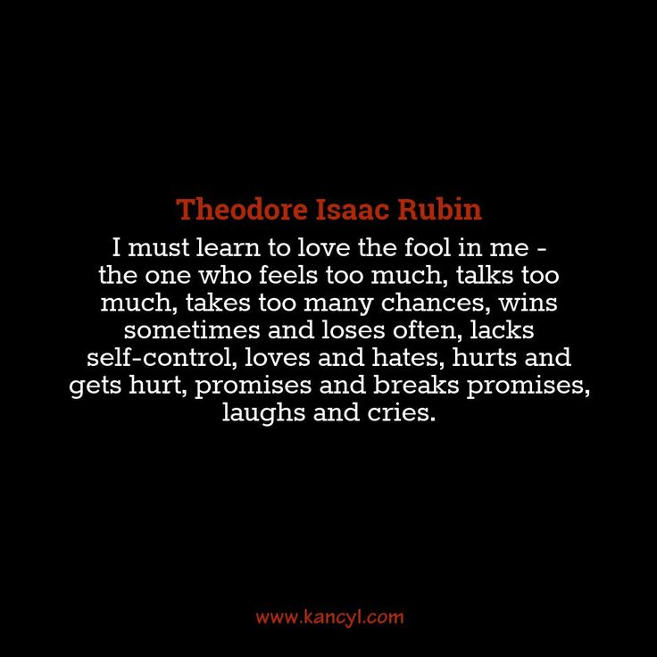 """""""I must learn to love the fool in me - the one who feels too much, talks too much, takes too many chances, wins sometimes and loses often, lacks self-control, loves and hates, hurts and gets hurt, promises and breaks promises, laughs and cries."""", Theodore Isaac Rubin"""