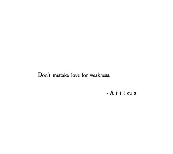 Não confunda amor com fraqueza.  #atticuspoetry