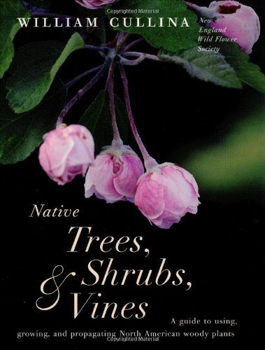 Native Trees, Shrubs, and Vines: A Guide to Using, Growing, and Propagating North American Woody Plants by William Cullina