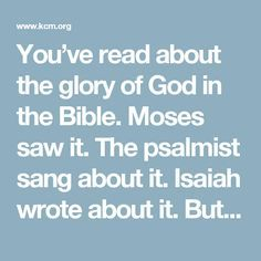 You've read about the glory of God in the Bible. Moses saw it. The psalmist sang about it. Isaiah wrote about it. But what does it mean for today's Christian? Does God's glory ever appear anymore? Thankfully, the answer is yes. Learn more in this article: http://www.kcm.org/real-help/faith/learn/does-gods-glory-appear-any-more