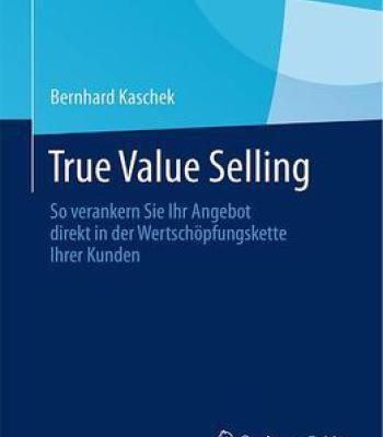 True Value Selling: So Verankern Sie Ihr Angebot Direkt In Der Wertschöpfungskette Ihrer Kunden PDF