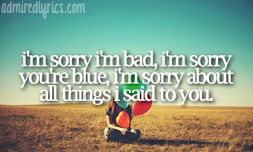 Sorry -Buckcherry.... Probably the sweetest way he could say sorry to his music obsessed girlfriend :)