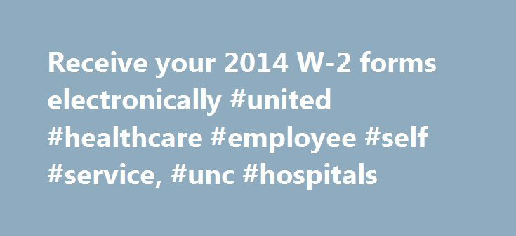 Receive your 2014 W-2 forms electronically #united #healthcare #employee #self #service, #unc #hospitals http://pharmacy.nef2.com/receive-your-2014-w-2-forms-electronically-united-healthcare-employee-self-service-unc-hospitals/  # Receive your 2014 W-2 forms electronically Sign up by noon Wednesday, Jan. 21, to receive your 2014 W-2 online through Employee Self Service. UNC Hospitals, UNC Faculty Physicians, and Chatham Hospital co-workers can receive your 2014 W-2 electronically via…