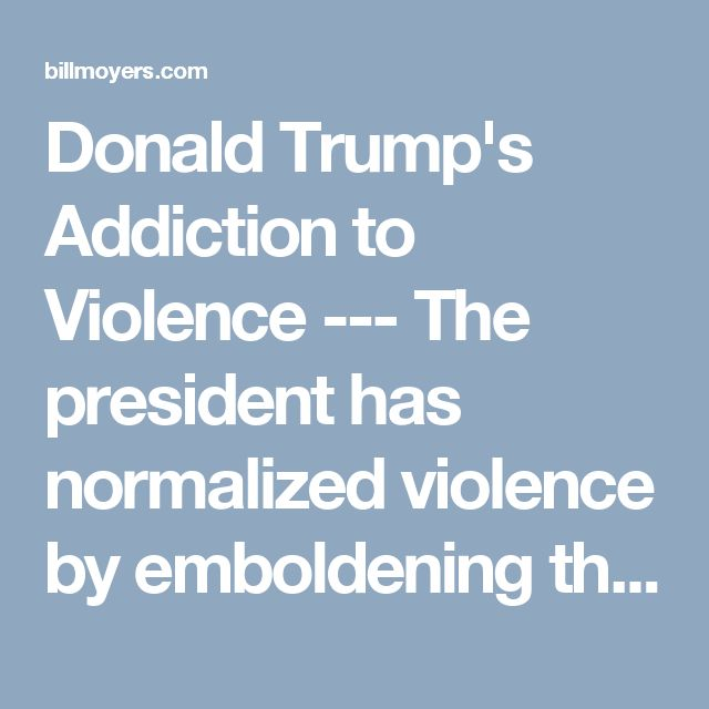 Donald Trump's Addiction to Violence ---  The president has normalized violence by emboldening the idea that it is the only viable political response to social problems.