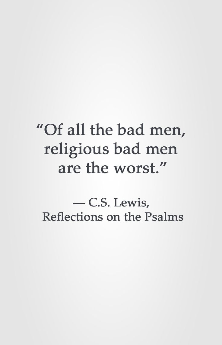 """Of all the bad men,  religious bad men  are the worst.""  ― C.S. Lewis,  Reflections on the Psalms"