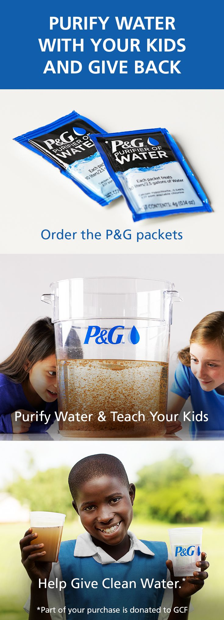Try this water purification process at home with your kids and watch dirty water transform to clean water within minutes. Plus, teach your family about science, the Power of Clean Water, and giving back. Each set of P&G packets purchased donates 3 months' worth of clean water to a child in a developing country.*