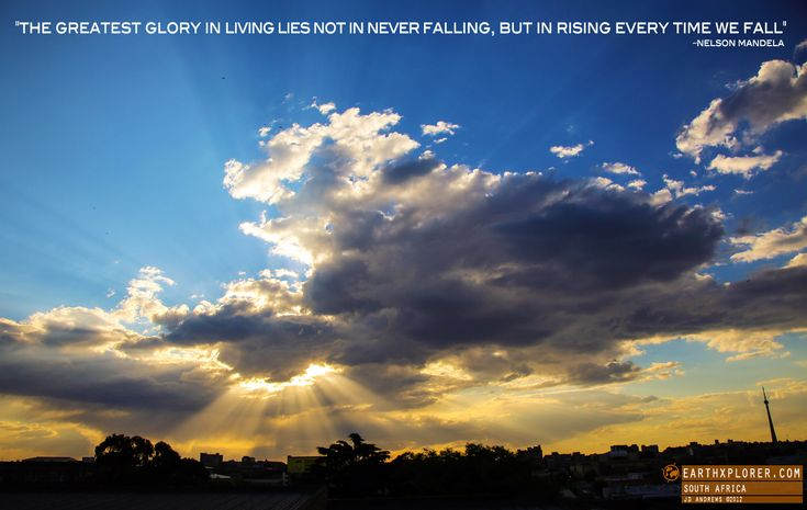 The greatest glory in living lies not in never falling, but in rising every time we fall Nelson Mandela