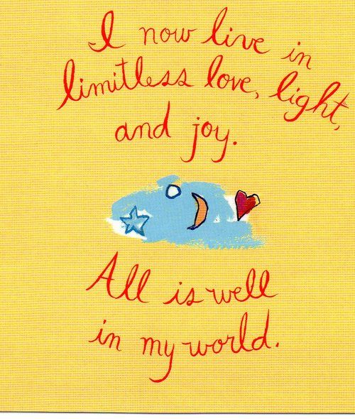 I now live in limitless love, light and joy. All is well in my world. ~Louise Hay