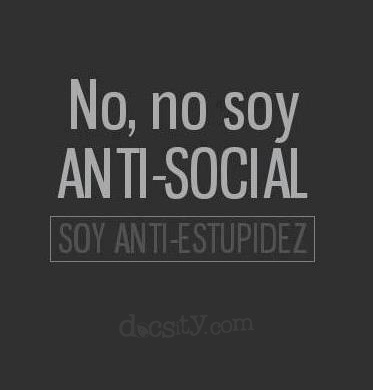#CITAS No, no soy anti-social, soy anti-estupidez....