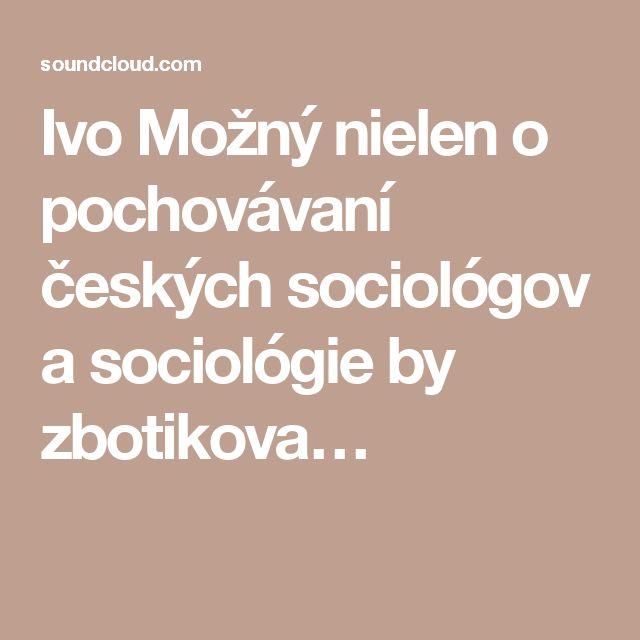 Ivo Možný nielen o pochovávaní českých sociológov a sociológie by zbotikova…