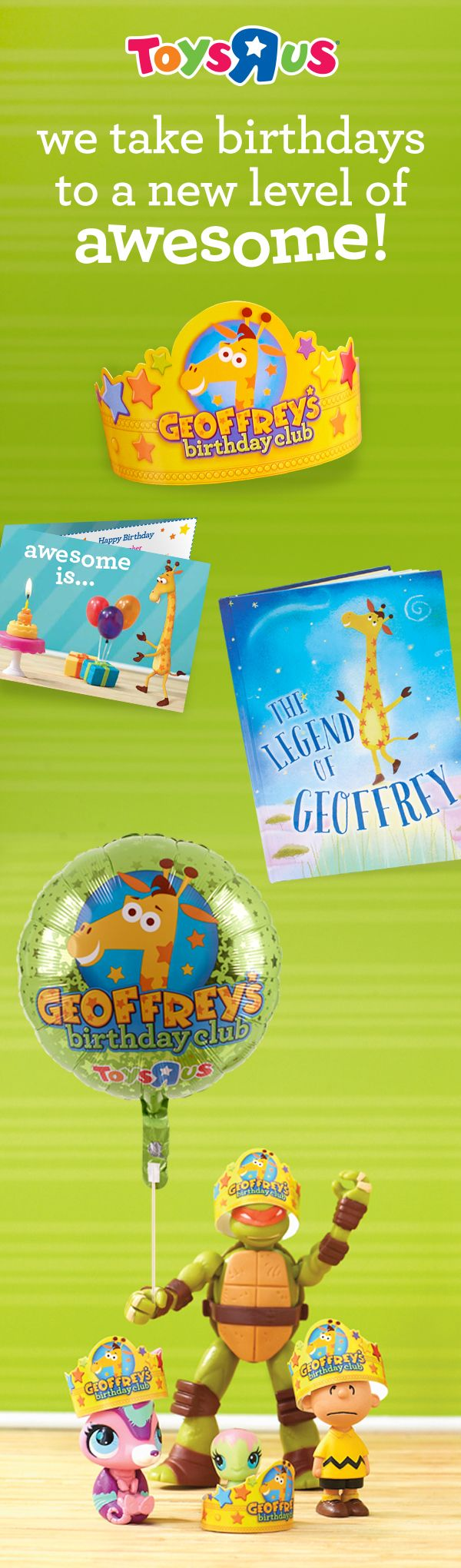 This isn't any birthday club, this is Geoffrey's Birthday Club! When you sign up, you'll get FREE birthday gifts, including a card from Geoffrey, a crown and ballon, plus The Legend of Geoffrey storybook. (Find out how he got his stars!) Celebrate your birthday with us!