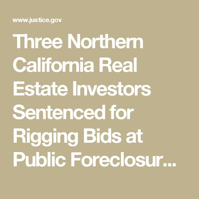 Three Northern California Real Estate Investors Sentenced for Rigging Bids at Public Foreclosure Auctions  | OPA | Department of Justice