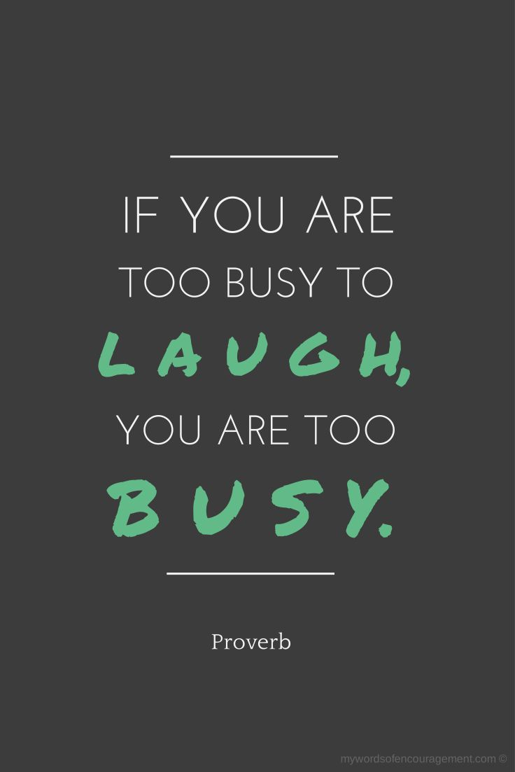 If you're too busy to laugh, you're too busy.