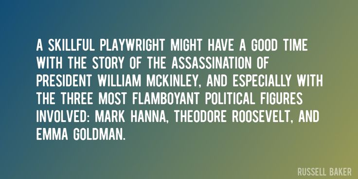 Quote by Russell Baker => A skillful playwright might have a good time with the story of the assassination of President William McKinley, and especially with the three most flamboyant political figures involved: Mark Hanna, Theodore Roosevelt, and Emma Goldman.