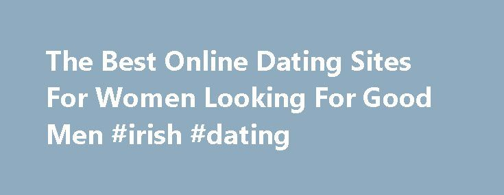 The Best Online Dating Sites For Women Looking For Good Men #irish #dating http://dating.remmont.com/the-best-online-dating-sites-for-women-looking-for-good-men-irish-dating/  #best dating sites # The Best Online Dating Sites For Women Looking For Good Men Like Us On Facebook I have always been a little skeptical of online dating, mostly because I have terrible trust issues and pretty much think … Continue reading →