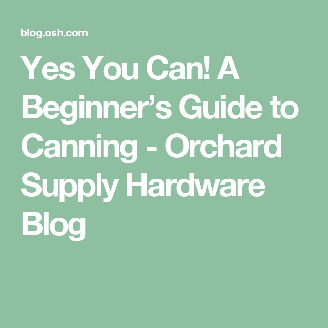 Yes You Can! A Beginner's Guide to Canning - Orchard Supply Hardware Blog