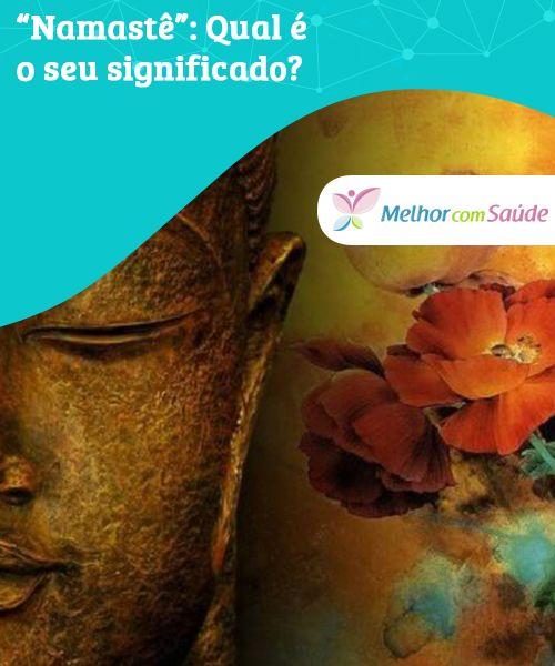 """""""Namastê"""": Qual é o seu significado?   Ao pronunciar a palavra namastê em nossas sessões de ioga ou meditação nos apresentamos à essência divina que habita nosso interior, e mostramos um sinal de respeito"""
