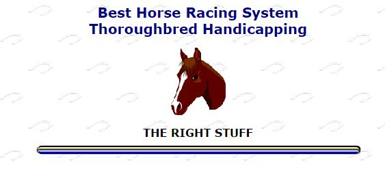 http://www.cashfever.com/rstuff.htm    Best Horse Racing System - Thoroughbred Handicapping         The Right Stuff, one of the best horse racing systems ever developed for thoroughbred races,  continues to prove its handicapping worth at racetracks throughout North America. Order your copy today.