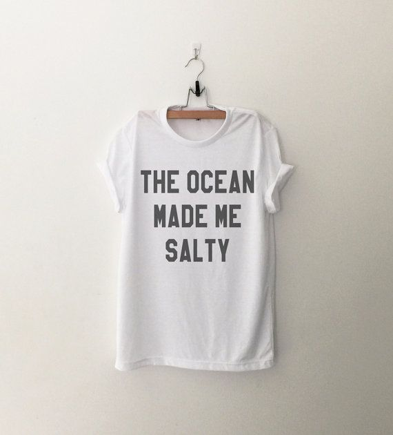 The ocean made me salty • Sweatshirt • Clothes Casual Outift for • teens • movies • girls • women •. summer • fall • spring • winter • outfit ideas • hipster • dates • school • parties • Tumblr Teen Fashion Print Tee Shirt