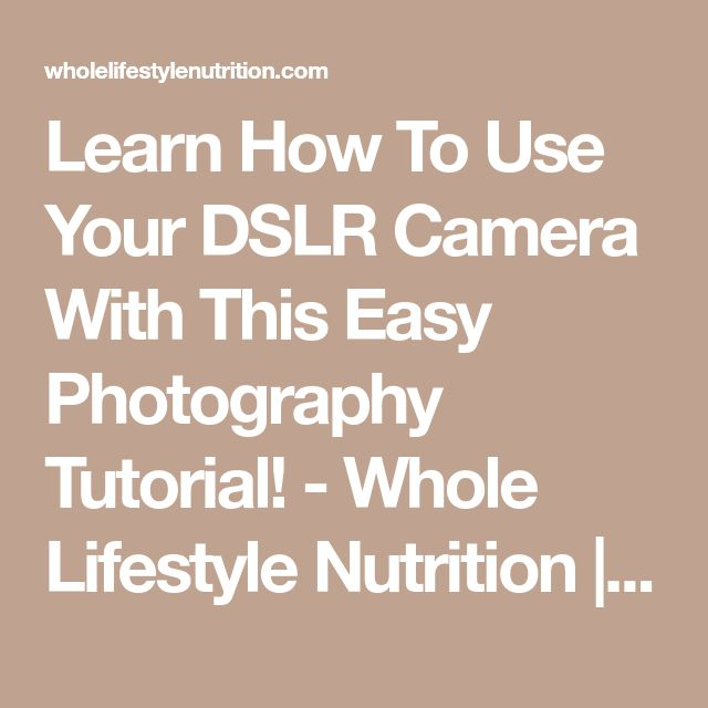 Learn How To Use Your DSLR Camera With This Easy Photography Tutorial! - Whole Lifestyle Nutrition | Organic Recipes | Holistic Recipes