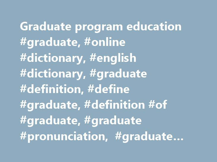 Graduate program education #graduate, #online #dictionary, #english #dictionary, #graduate #definition, #define #graduate, #definition #of #graduate, #graduate #pronunciation, #graduate #meaning, #graduate #origin, #graduate #examples http://boston.remmont.com/graduate-program-education-graduate-online-dictionary-english-dictionary-graduate-definition-define-graduate-definition-of-graduate-graduate-pronunciation-graduate-meaning-gra/  # graduate of, relating to, or involved in academic study…