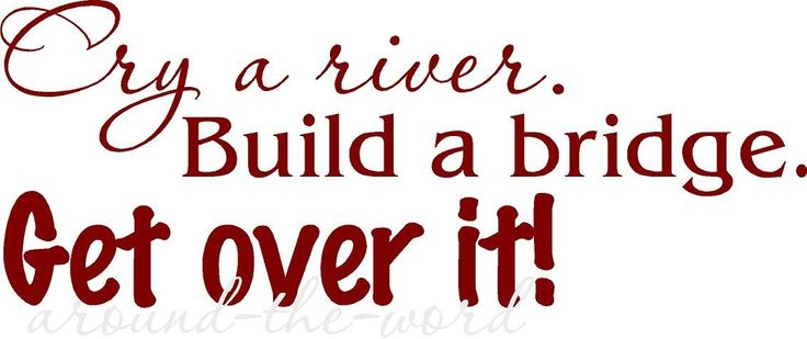 cry a river build a bridge and get over it quote - Google Search