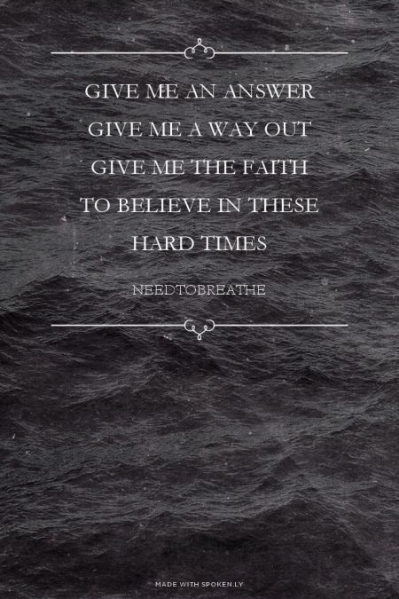 give me an answer give me a way out give me the faith to believe in these hard times - needtobreathe | Katie made this with Spoken.ly