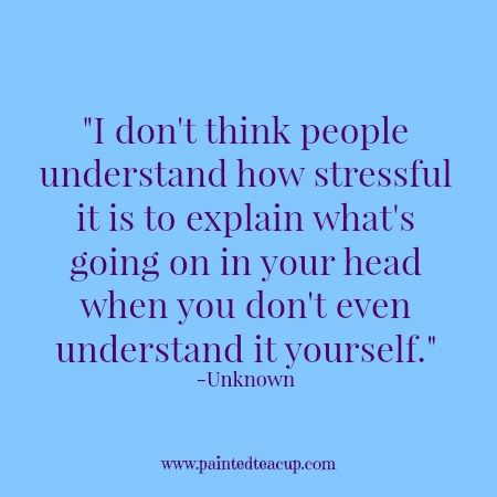 I don't think people understand how stressful it is to explain what's going on in your head when you don't even understand it yourself. -Unknown