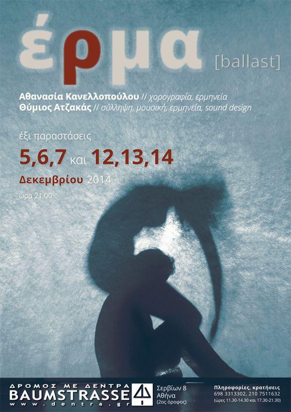 Το έργο «έρμα [ballast]» κινείται στα σύνορα μεταξύ χοροθεάτρου και μουσικού θεάτρου. Πραγματεύεται τον κατακερματισμό του «εαυτού» και τις ρωγμές που έχουν ανοίξει στη φυσική και πνευματική ενότητα της συνείδησης.   Παρασκευή 5 - Σάββατο 6 - Κυριακή 7 Παρασκευή 12 - Σάββατο 13 - Κυριακή 14 ΔΕΚΕΜΒΡΙΟΥ 2014 Ώρα έναρξης: 21:00 Διάρκεια: 60'  Τrailer: http://vimeo.com/111516081