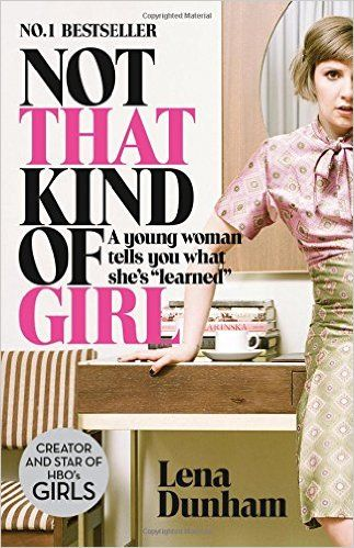 "Not That Kind of Girl: A Young Woman Tells You What She's ""Learned"": Amazon.co.uk: Lena Dunham: 9780007515547: Books"