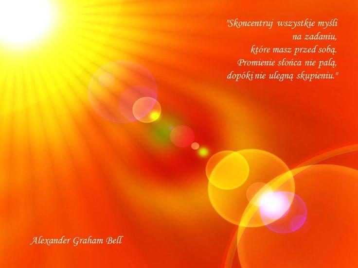 """""""Skoncentruj wszystkie myśli na zadaniu, które masz przed sobą. Promienie słońca nie palą, dopóki nie ulegną skupieniu."""" Alexander Graham Bell"""