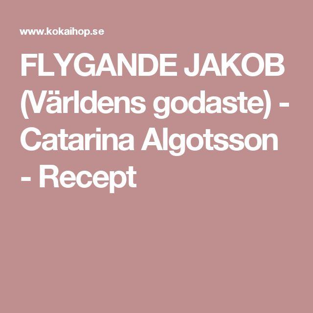FLYGANDE JAKOB (Världens godaste) - Catarina Algotsson - Recept