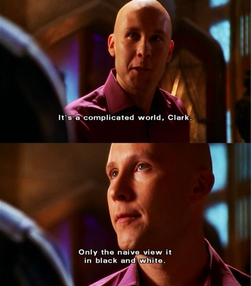 I love smallville and just couldn't resist putting this in here! Issues are never black and white for me, but filled with so many choices and/or outcomes.