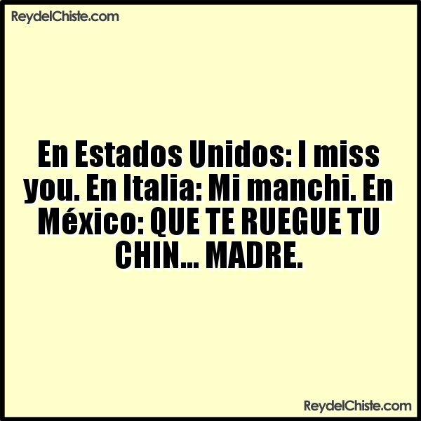 En Estados Unidos: I miss you. En Italia: Mi manchi. En México: QUE TE RUEGUE TU CHIN... MADRE.