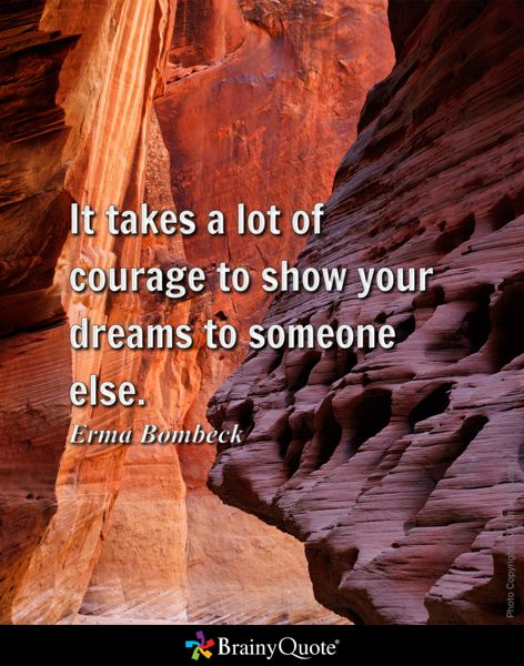 It takes a lot of courage to show your dreams to someone else. - Erma Bombeck
