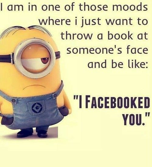 """I am in one of those moods where I just want to throw a book at someone's face and be like: """"I Facebooked you."""""""