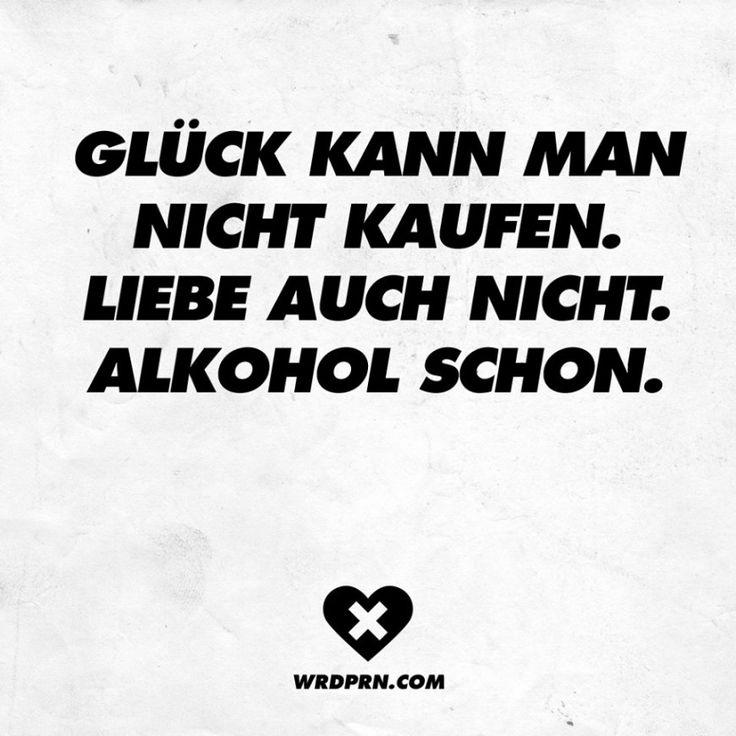 Glück kann man nicht kaufen. Liebe auch nicht. Alkohol ...