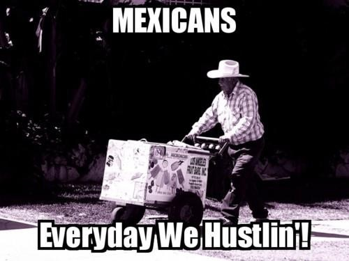 Mexicans Everyday we hustlin'. LMAO !!! Love !!❤