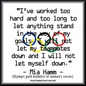"""Inspirational Olympic Quotes- """"I've worked too hard and too long to let anything stand in the way of my goals. I will not let my teammates down and I will not let myself down."""" - Mia Hamm, Olympic gold medalist at women's soccer."""