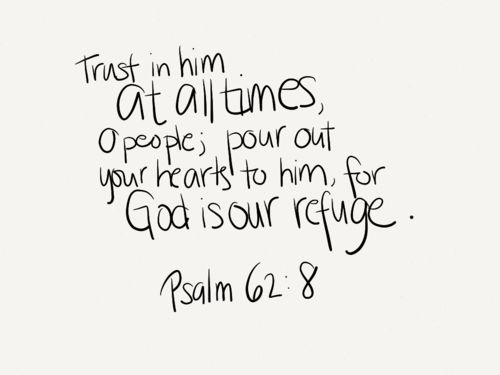 Trust in him at all times. O people; pour out your hearts to him, for God is our refuge.  -Psalm 62:8