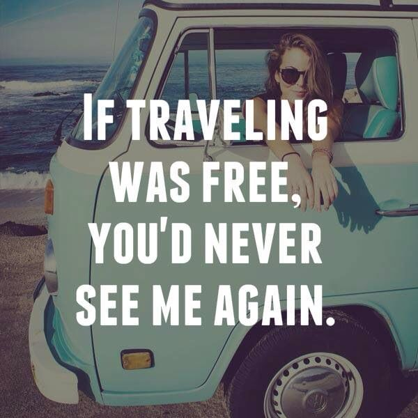 If traveling was free, you'd never see me again