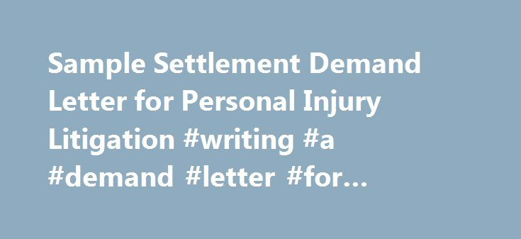 Sample Settlement Demand Letter for Personal Injury Litigation #writing #a #demand #letter #for #personal #injury http://oregon.remmont.com/sample-settlement-demand-letter-for-personal-injury-litigation-writing-a-demand-letter-for-personal-injury/  # Sample Settlement Demand Letter for Personal Injury Litigation RE: My Client: A. Ken Head Your Insured: Al Coholic Claim No: 1234567890000000 Dear Ms. Surance. Enclosed are the following medical bills and reports for my client, A. Ken Head…