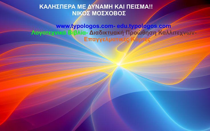 ΚΑΛΗΣΠΕΡΑ ΜΕ ΔΥΝΑΜΗ ΚΑΙ ΠΕΙΣΜΑ!!! www.typologos.com - www.edu.typologos.com Λογοτεχνικά Βιβλία- Διαδικτυακή Προώθηση Καλλιτεχνών- Επαγγελματικές Κάρτες